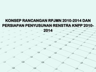 KONSEP RANCANGAN RPJMN 2010-2014 DAN PERSIAPAN PENYUSUNAN RENSTRA KNPP 2010-2014