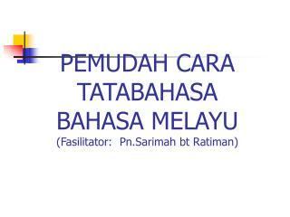 PEMUDAH CARA TATABAHASA BAHASA MELAYU (Fasilitator:  Pn.Sarimah bt Ratiman)
