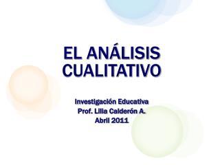EL ANÁLISIS CUALITATIVO Investigación Educativa Prof. Lilia Calderón A. Abril 2011