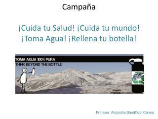 Campaña  ¡Cuida tu Salud! ¡Cuida tu mundo! ¡Toma Agua! ¡Rellena tu botella!