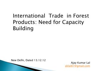 International  Trade  in Forest   Products: Need for Capacity Building Ajay Kumar  Lal