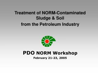 Treatment of NORM-Contaminated Sludge & Soil  from the Petroleum Industry PDO  NORM Workshop
