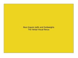 Akan linguist staffs and Goldweights The Verbal-Visual Nexus