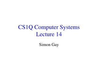 CS1Q Computer Systems Lecture 14