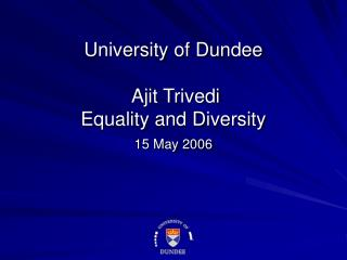 University of Dundee  Ajit Trivedi Equality and Diversity  15 May 2006