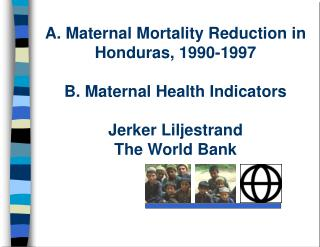 A. Maternal Mortality Reduction in Honduras, 1990-1997  B. Maternal Health Indicators  Jerker Liljestrand The World Bank
