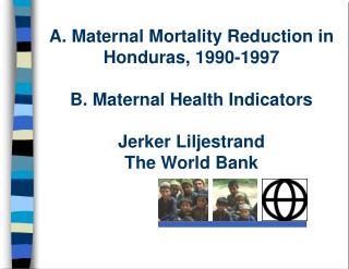 A. Maternal Mortality Reduction in Honduras, 1990-1997  B. Maternal Health Indicators  Jerker Liljestrand The World Bank
