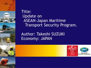 Title:  Update on    ASEAN-Japan Maritime    Transport Security Program. Author: Takeshi SUZUKI