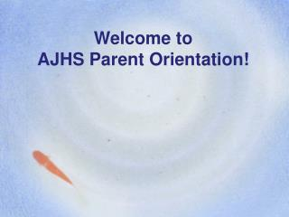 Welcome to  AJHS Parent Orientation!