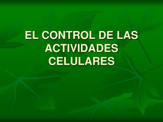 EL CONTROL DE LAS ACTIVIDADES CELULARES