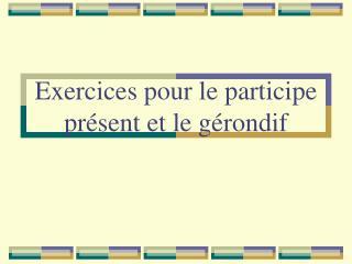 Exercices pour le participe présent et le gérondif