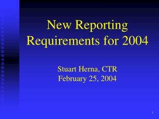 New Reporting Requirements for 2004 Stuart Herna, CTR February 25, 2004