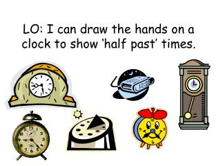 LO: I can draw the hands on a clock to show  half past  times.