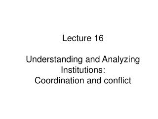Lecture  16 Understanding and Analyzing  Institutions: Coordination and conflict