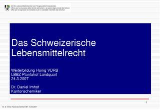 Das Schweizerische Lebensmittelrecht  Weiterbildung Honig VDRB LBBZ Plantahof Landquart 24.3.2007  Dr. Daniel Imhof Kant