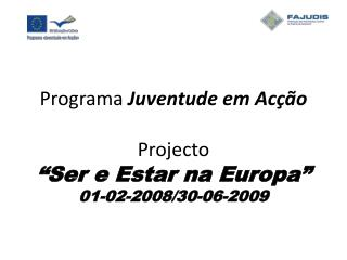 """Programa  Juventude em Acção Projecto """"Ser e Estar na Europa"""" 01-02-2008/30-06-2009"""