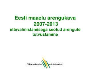 Eesti maaelu  areng ukava  2007-2013 ettevalmistamisega seotud arengute tutvustamine