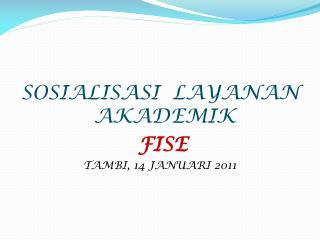 SOSIALISASI  LAYANAN AKADEMIK FISE  TAMBI, 14 JANUARI 2011