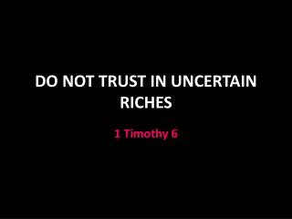 DO NOT TRUST IN UNCERTAIN RICHES