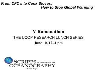 V Ramanathan THE UCOP RESEARCH LUNCH SERIES June 10, 12 -1 pm