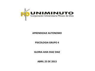 APRENDIZAJE AUTONOMO PSICOLOGIA  GRUPO  4 GLORIA AIXA DIAZ  DIAZ ABRIL 25 DE 2013