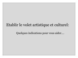 Etablir le volet artistique et culturel:                Quelques indications pour vous aider....
