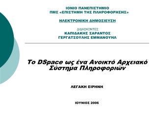 Το  DSpace  ως ένα Ανοικτό Αρχειακό Σύστημα Πληροφοριών ΛΕΓΑΚΗ ΕΙΡΗΝΗ ΙΟΥΝΙΟΣ 2006