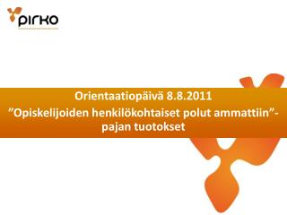 Orientaatiop�iv� 8.8.2011 �Opiskelijoiden henkil�kohtaiset polut ammattiin�-pajan tuotokset