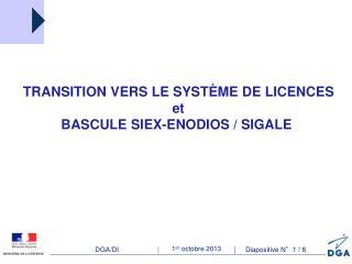 TRANSITION VERS LE SYSTÈME DE LICENCES et BASCULE SIEX-ENODIOS / SIGALE