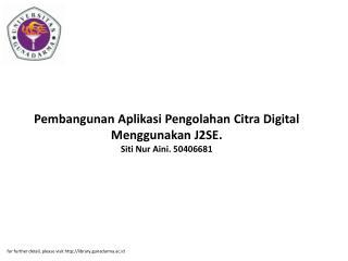 Pembangunan Aplikasi Pengolahan Citra Digital Menggunakan J2SE. Siti Nur Aini. 50406681