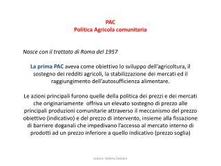 PAC Politica Agricola comunitaria Nasce con il trattato di Roma del 1957