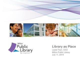 Library as Place Leslie Fitch, CEO 				Milton Public Library 				July 11, 2014
