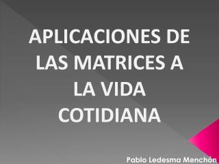 APLICACIONES DE  LAS MATRICES A LA VIDA COTIDIANA