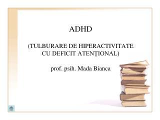 ADHD (TULBURARE DE HIPERACTIVITATE CU DEFICIT ATENŢIONAL) prof. psih. Mada Bianca