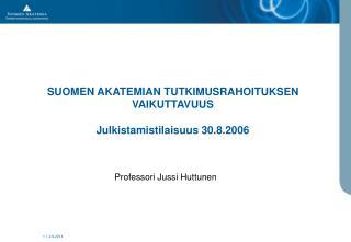 SUOMEN AKATEMIAN TUTKIMUSRAHOITUKSEN VAIKUTTAVUUS Julkistamistilaisuus 30.8.2006