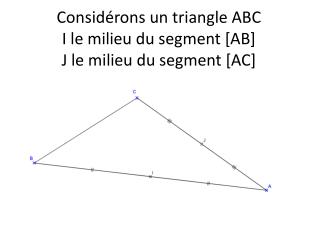 Considérons un triangle ABC  I le milieu du segment [AB] J le milieu du segment [AC]