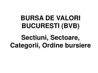 BURSA DE VALORI BUCURESTI (BVB) Sectiuni, Sectoare, Categorii, Ordine bursiere