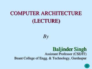 COMPUTER ARCHITECTURE (LECTURE) By Baljinder  Singh Assistant Professor (CSE/IT)