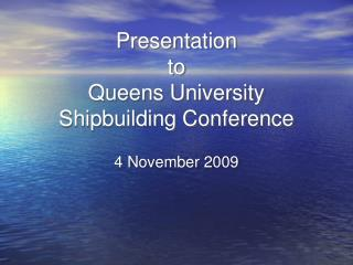 Presentation to Queens University Shipbuilding Conference