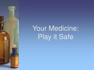 Your Medicine:       Play it Safe