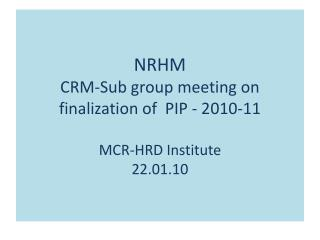 NRHM CRM-Sub group meeting on finalization of  PIP - 2010-11  MCR-HRD Institute 22.01.10