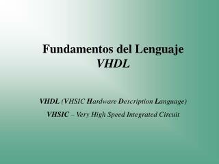 Fundamentos del Lenguaje  VHDL VHDL  ( V HSIC  H ardware  D escription  L anguage)