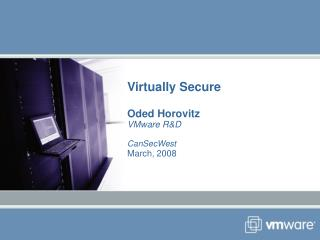 Virtually Secure  Oded Horovitz VMware RD  CanSecWest March, 2008