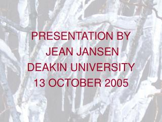 PRESENTATION BY  JEAN JANSEN DEAKIN UNIVERSITY 13 OCTOBER 2005