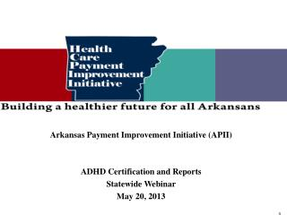 Arkansas Payment Improvement Initiative (APII) ADHD Certification and Reports  Statewide Webinar