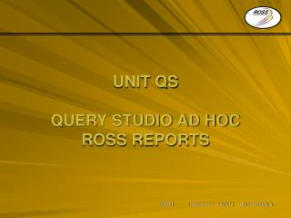 UNIT  QS QUERY STUDIO AD HOC ROSS REPORTS