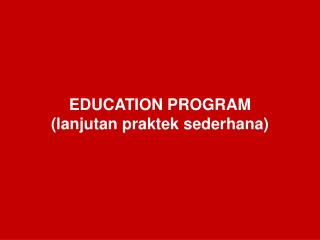 EDUCATION PROGRAM (lanjutan praktek sederhana)