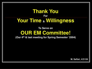 Thank You For Your Time  Willingness  To Serve on OUR EM Committee Our 4th  last meeting for Spring Semester  2004