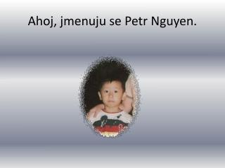 Ahoj, jmenuju se Petr Nguyen.