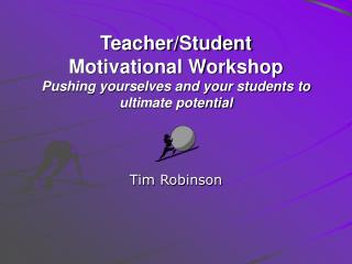 Teacher/Student Motivational Workshop Pushing yourselves and your students to  ultimate potential
